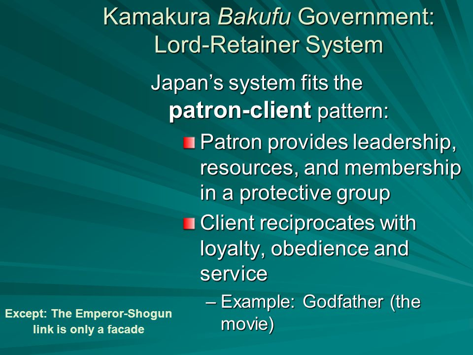 Kamakura Bakufu Government: Lord-Retainer System Patron provides leadership, resources, and membership in a protective group Client reciprocates with loyalty, obedience and service –Example: Godfather (the movie) Japan's system fits the patron-client pattern: Except: The Emperor-Shogun link is only a facade