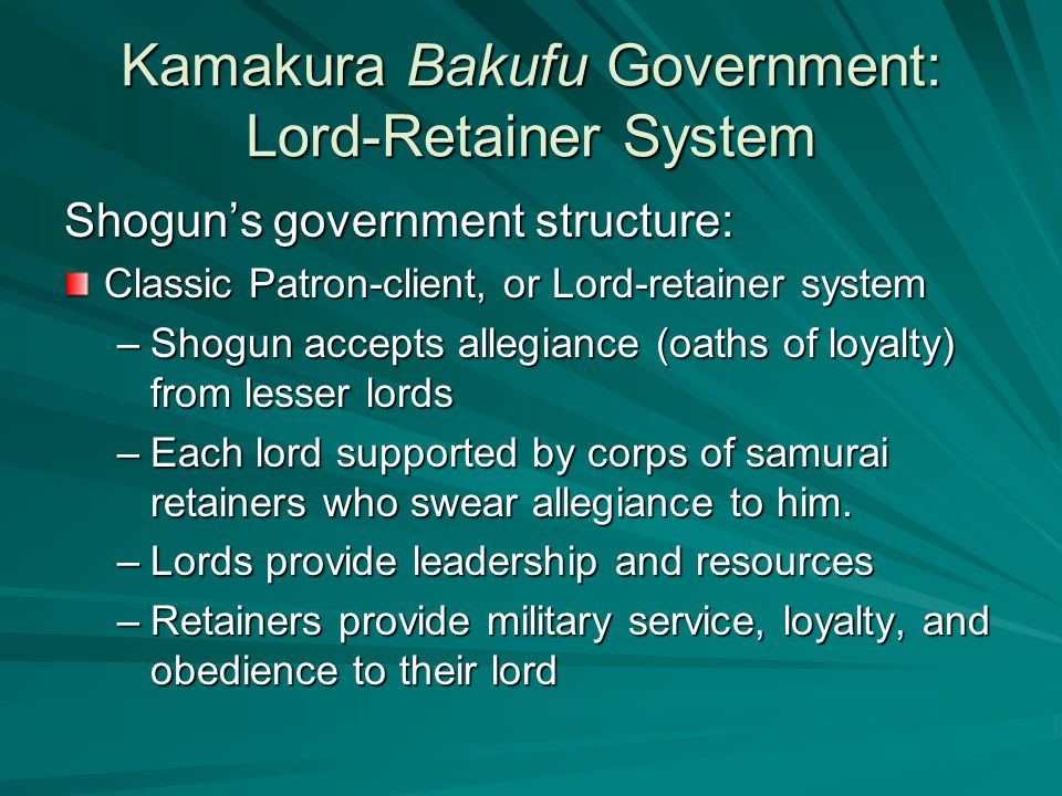 Kamakura Bakufu Government: Lord-Retainer System Shogun's government structure: Classic Patron-client, or Lord-retainer system –Shogun accepts allegiance (oaths of loyalty) from lesser lords –Each lord supported by corps of samurai retainers who swear allegiance to him.