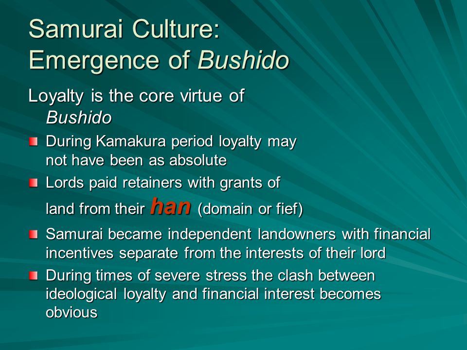 Samurai Culture: Emergence of Bushido Loyalty is the core virtue of Bushido During Kamakura period loyalty may not have been as absolute Lords paid retainers with grants of land from their han (domain or fief) Samurai became independent landowners with financial incentives separate from the interests of their lord During times of severe stress the clash between ideological loyalty and financial interest becomes obvious