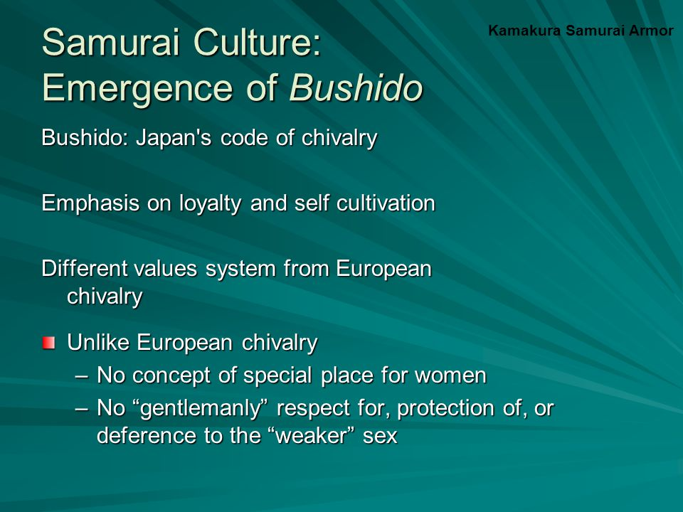 Samurai Culture: Emergence of Bushido Bushido: Japan s code of chivalry Emphasis on loyalty and self cultivation Different values system from European chivalry Unlike European chivalry –No concept of special place for women –No gentlemanly respect for, protection of, or deference to the weaker sex Kamakura Samurai Armor