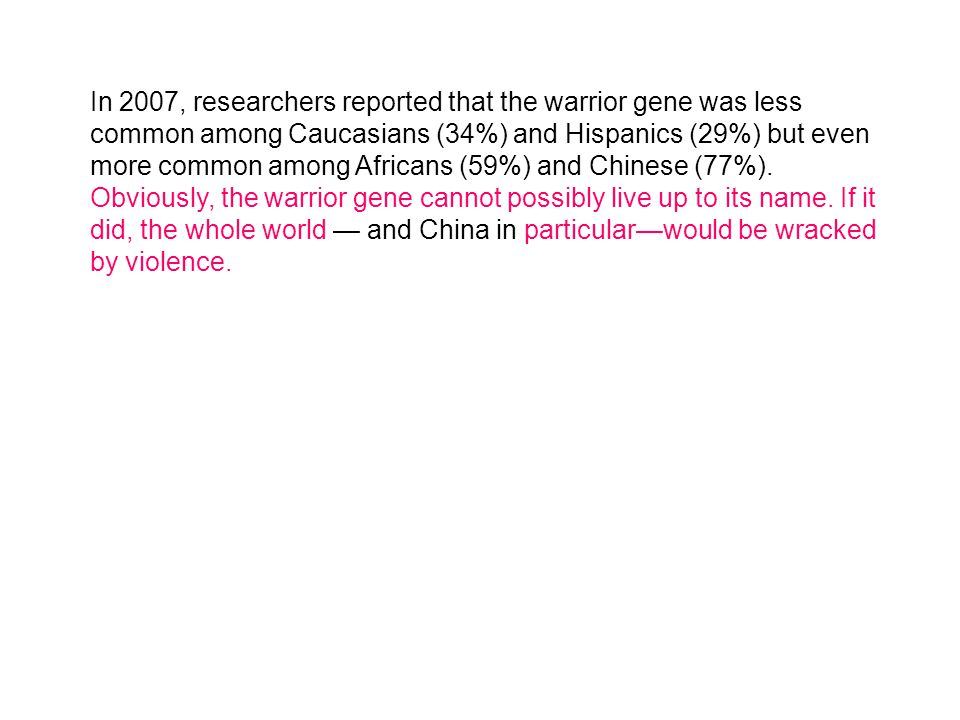 In 2007, researchers reported that the warrior gene was less common among Caucasians (34%) and Hispanics (29%) but even more common among Africans (59