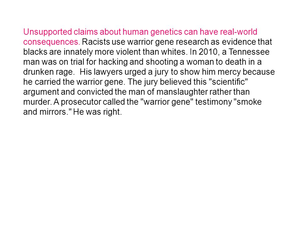 Unsupported claims about human genetics can have real-world consequences. Racists use warrior gene research as evidence that blacks are innately more