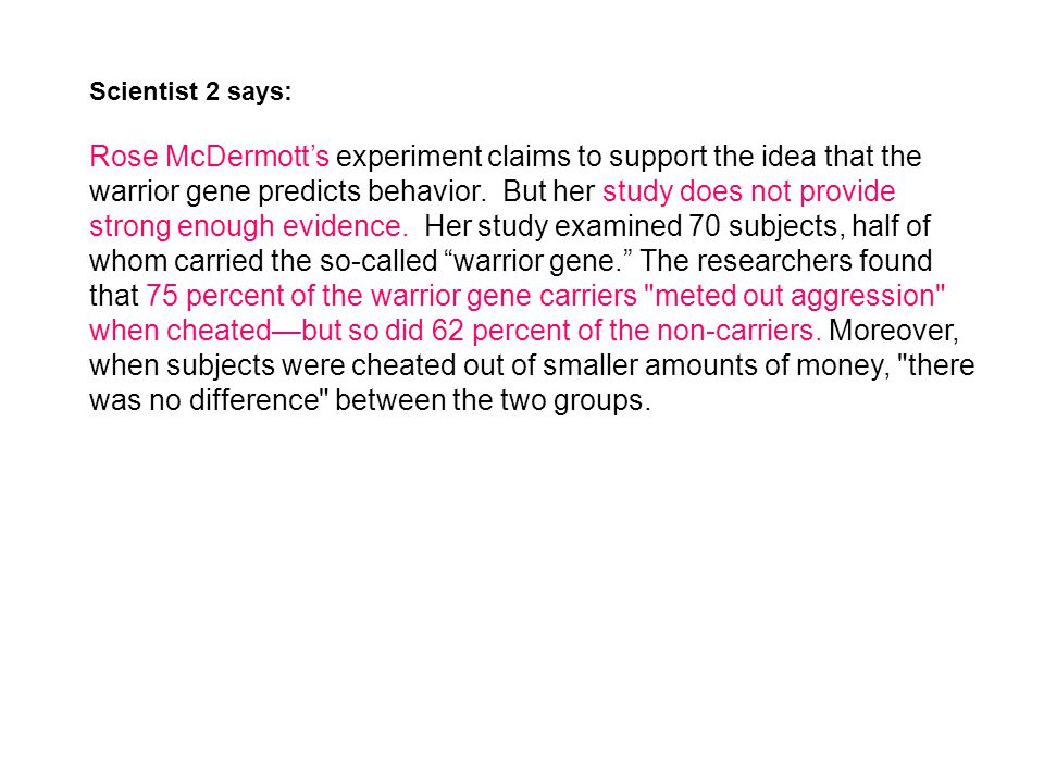 Scientist 2 says: Rose McDermott's experiment claims to support the idea that the warrior gene predicts behavior. But her study does not provide stron