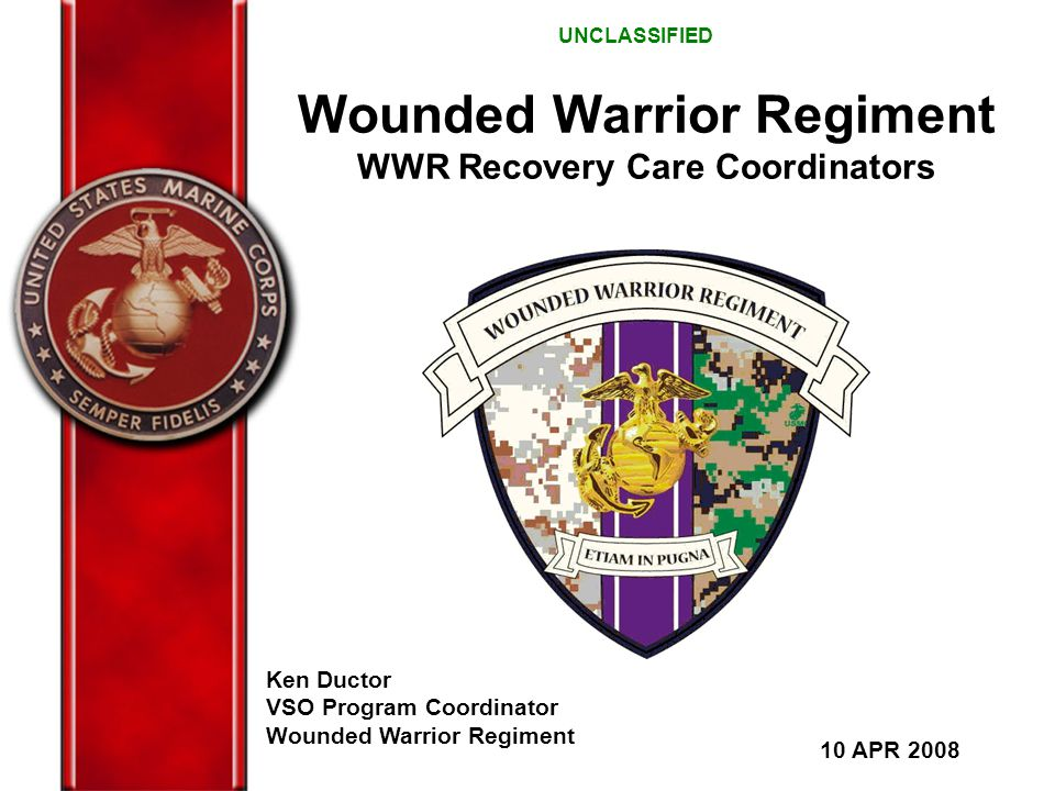 Wounded Warrior Regiment WWR Recovery Care Coordinators Ken Ductor VSO Program Coordinator Wounded Warrior Regiment 10 APR 2008 UNCLASSIFIED