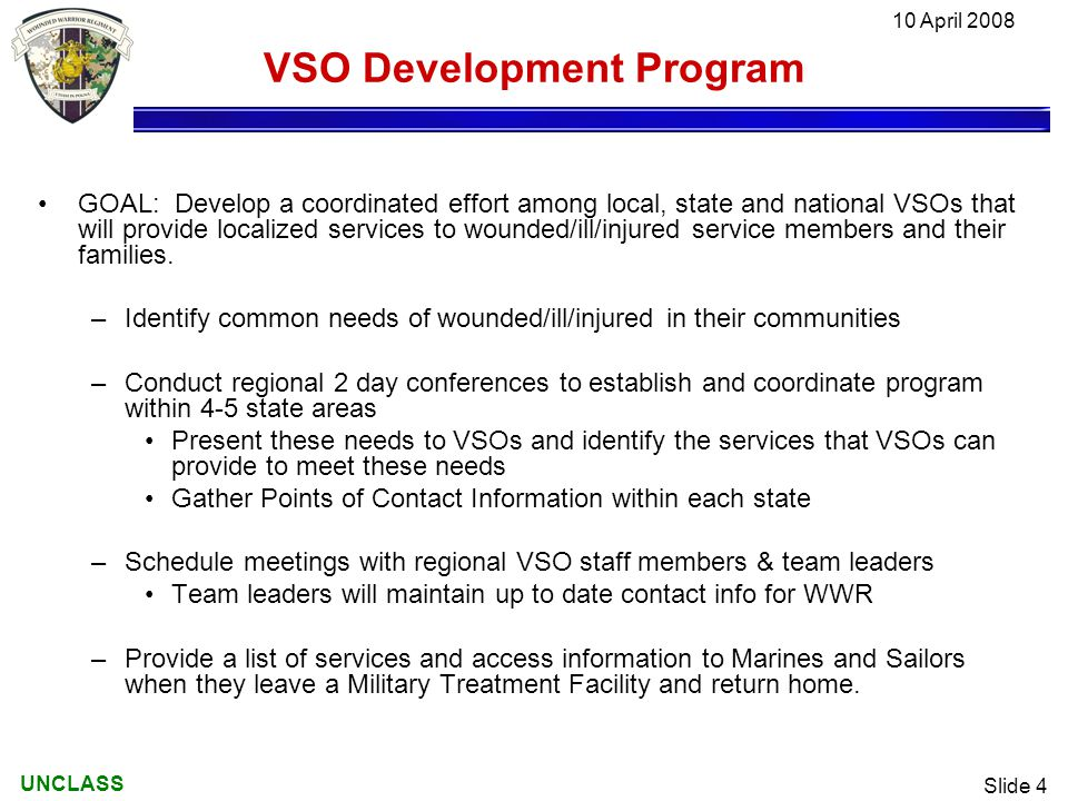 UNCLASS 10 April 2008 Slide 4 VSO Development Program GOAL: Develop a coordinated effort among local, state and national VSOs that will provide localized services to wounded/ill/injured service members and their families.