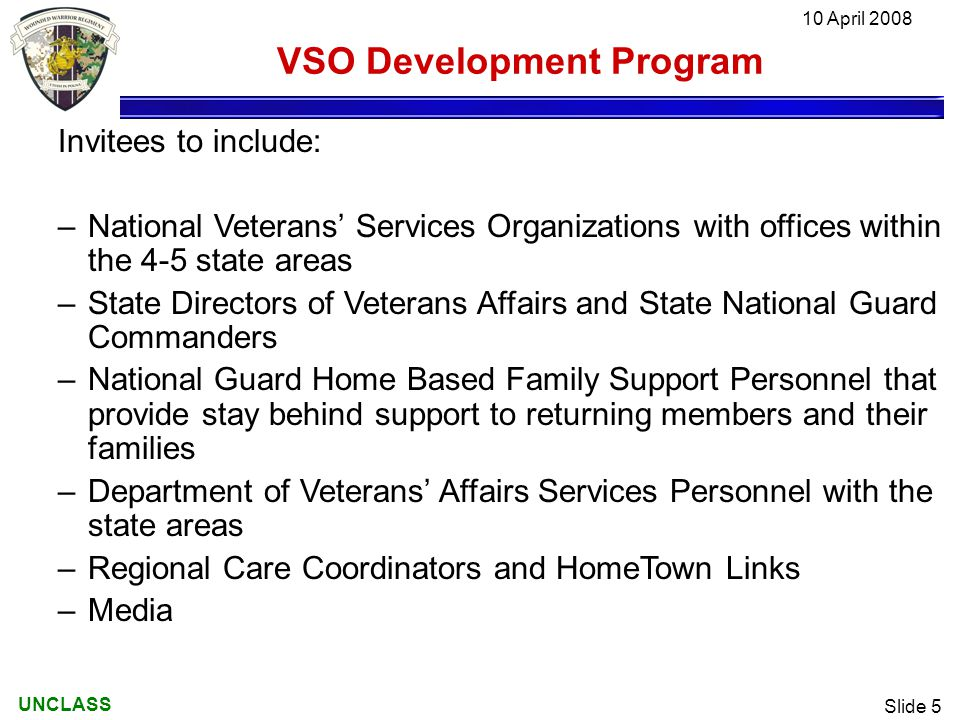 UNCLASS 10 April 2008 Slide 5 VSO Development Program Invitees to include: –National Veterans' Services Organizations with offices within the 4-5 state areas –State Directors of Veterans Affairs and State National Guard Commanders –National Guard Home Based Family Support Personnel that provide stay behind support to returning members and their families –Department of Veterans' Affairs Services Personnel with the state areas –Regional Care Coordinators and HomeTown Links –Media