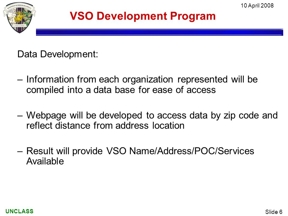 UNCLASS 10 April 2008 Slide 6 VSO Development Program Data Development: –Information from each organization represented will be compiled into a data base for ease of access –Webpage will be developed to access data by zip code and reflect distance from address location –Result will provide VSO Name/Address/POC/Services Available