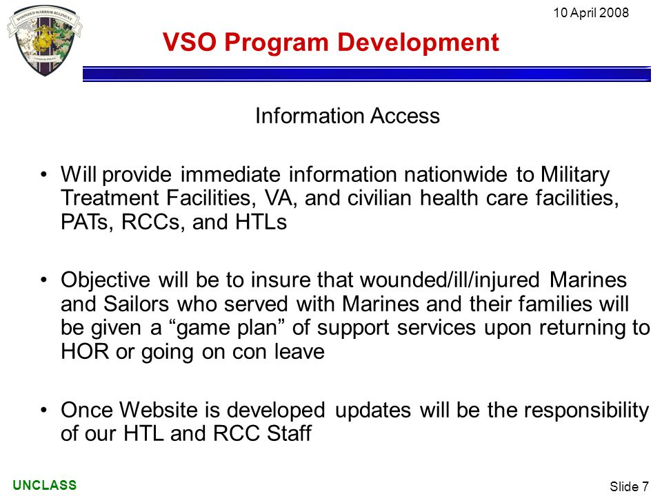 UNCLASS 10 April 2008 Slide 7 VSO Program Development Information Access Will provide immediate information nationwide to Military Treatment Facilities, VA, and civilian health care facilities, PATs, RCCs, and HTLs Objective will be to insure that wounded/ill/injured Marines and Sailors who served with Marines and their families will be given a game plan of support services upon returning to HOR or going on con leave Once Website is developed updates will be the responsibility of our HTL and RCC Staff