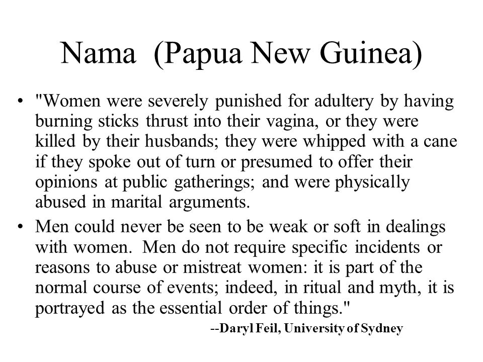 Nama (Papua New Guinea) Women were severely punished for adultery by having burning sticks thrust into their vagina, or they were killed by their husbands; they were whipped with a cane if they spoke out of turn or presumed to offer their opinions at public gatherings; and were physically abused in marital arguments.