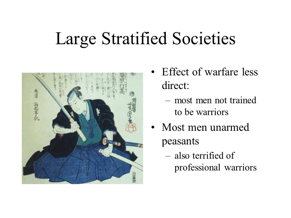 Large Stratified Societies Effect of warfare less direct: –most men not trained to be warriors Most men unarmed peasants –also terrified of professional warriors
