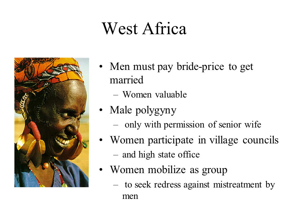West Africa Men must pay bride-price to get married –Women valuable Male polygyny – only with permission of senior wife Women participate in village councils –and high state office Women mobilize as group – to seek redress against mistreatment by men