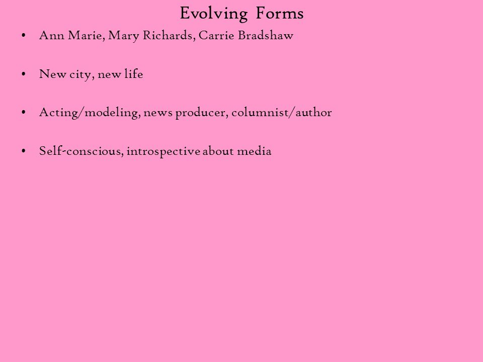 Evolving Forms Ann Marie, Mary Richards, Carrie Bradshaw New city, new life Acting/modeling, news producer, columnist/author Self-conscious, introspec