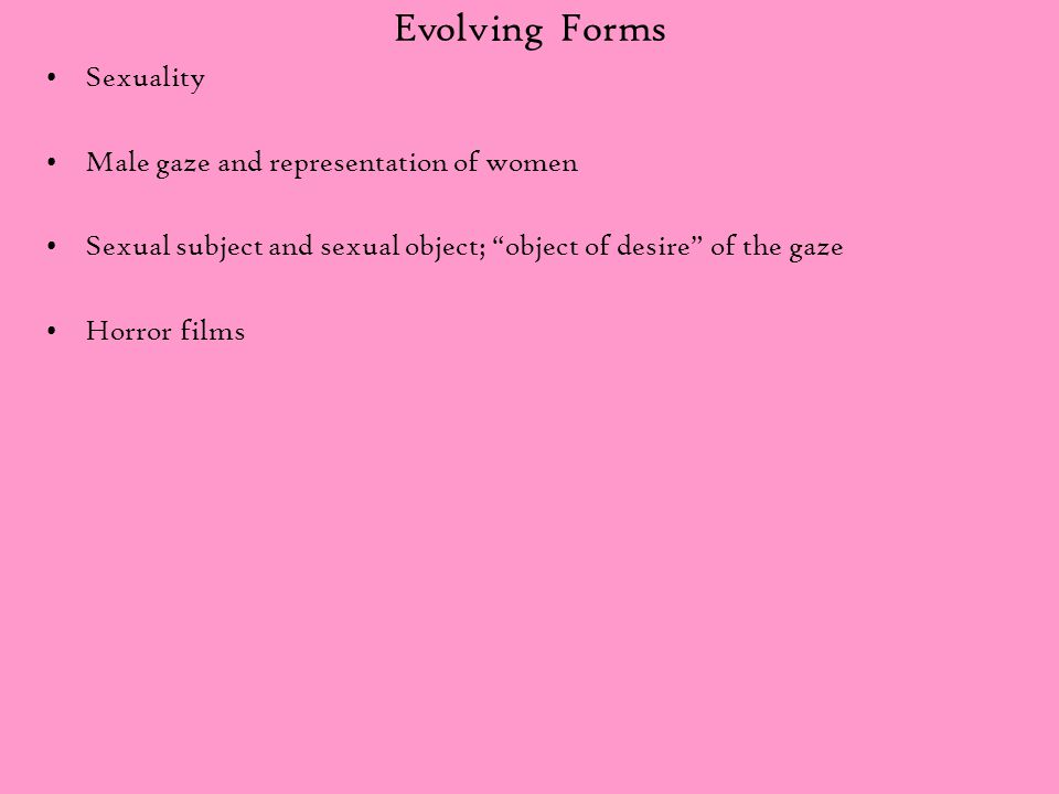 "Evolving Forms Sexuality Male gaze and representation of women Sexual subject and sexual object; ""object of desire"" of the gaze Horror films"