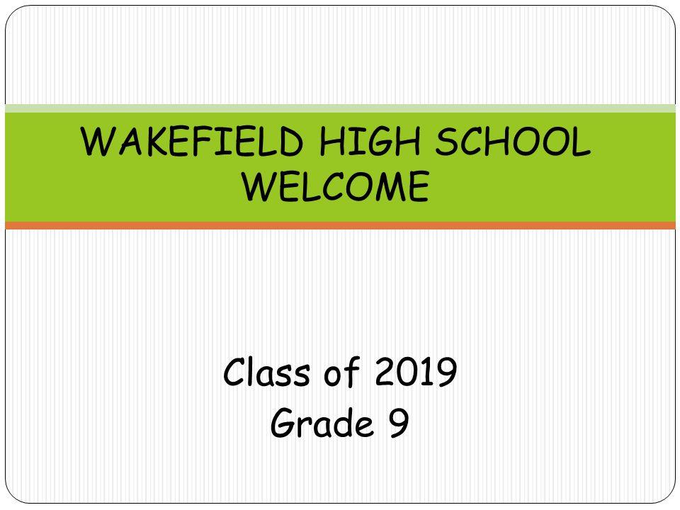 Class of 2019 Grade 9 WAKEFIELD HIGH SCHOOL WELCOME