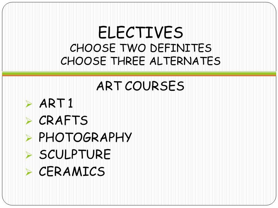 ELECTIVES CHOOSE TWO DEFINITES CHOOSE THREE ALTERNATES ART COURSES  ART 1  CRAFTS  PHOTOGRAPHY  SCULPTURE  CERAMICS
