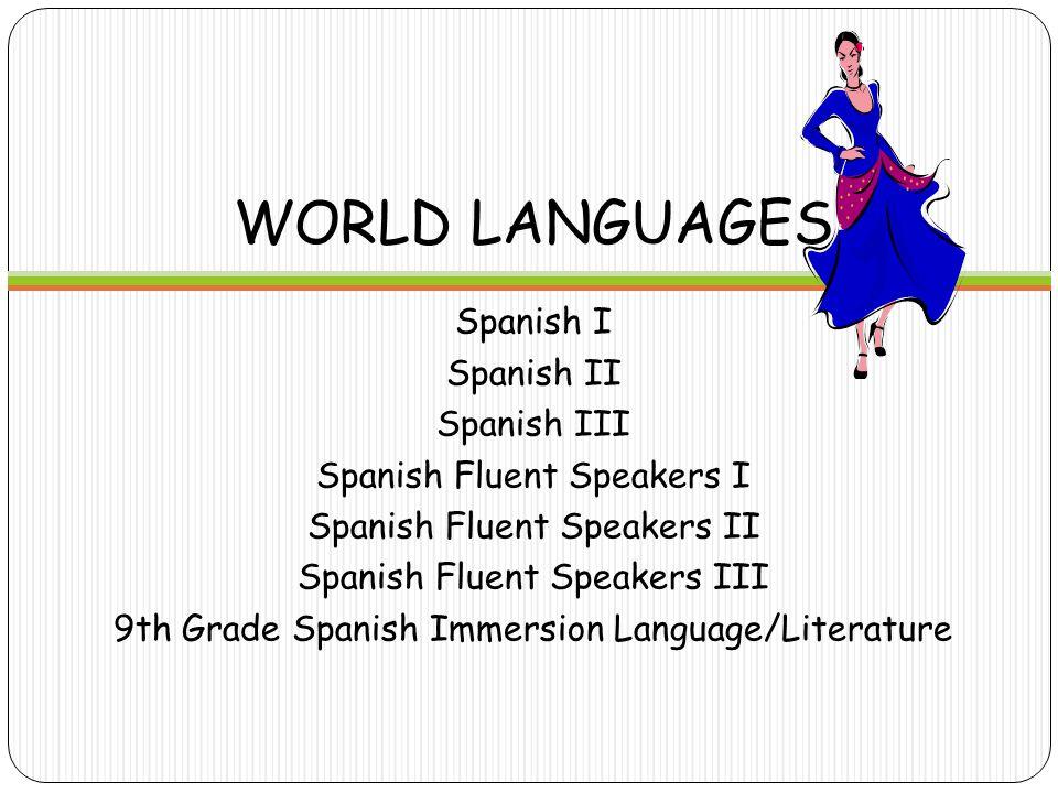 WORLD LANGUAGES Spanish I Spanish II Spanish III Spanish Fluent Speakers I Spanish Fluent Speakers II Spanish Fluent Speakers III 9th Grade Spanish Immersion Language/Literature