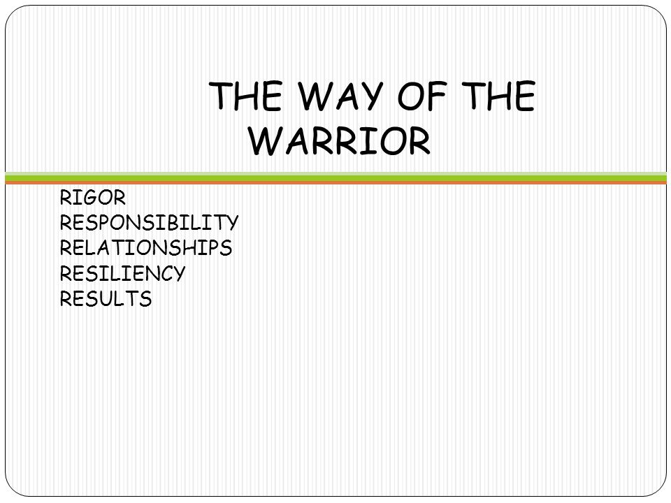 THE WAY OF THE WARRIOR RIGOR  Challenging Courses  Taking Risks  High Expectations for self and friends RELATIONSHIPS  Support for self and your community  Help each other  Teachers and Counselors are your partners  Be an UPSTANDER RESPONSIBILITY  Take charge of your path, your education, your destiny  Contribute positively to your community  Be a leader and lead the way