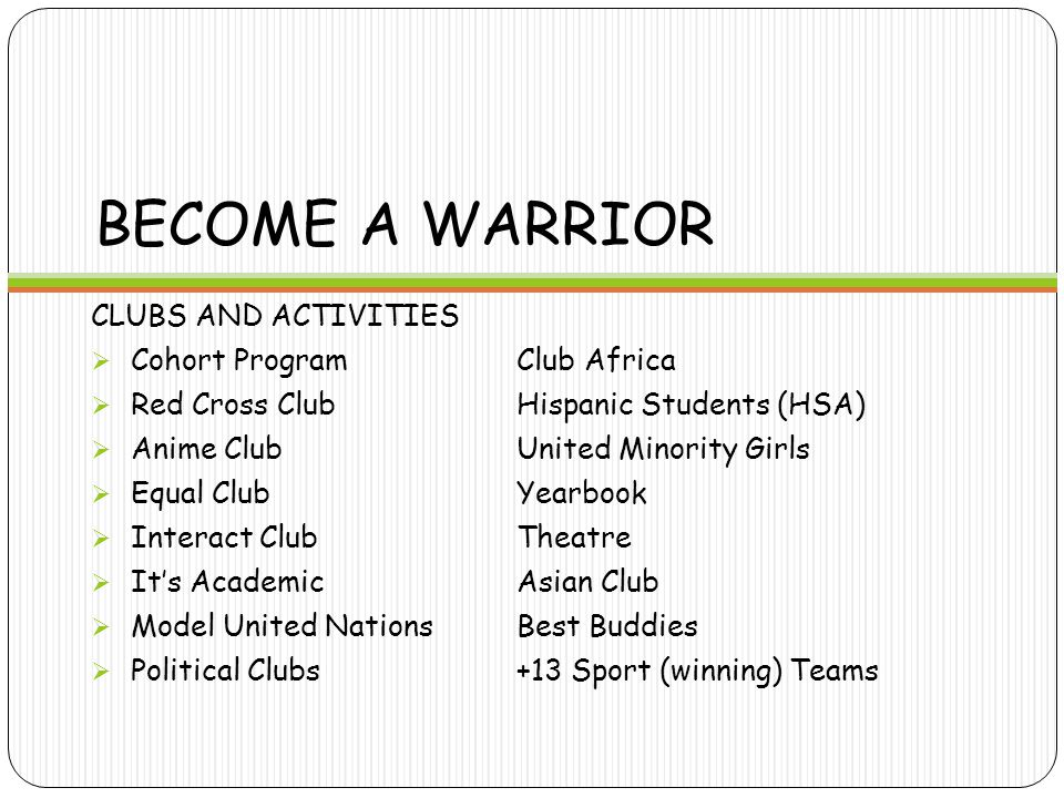 BECOME A WARRIOR CLUBS AND ACTIVITIES  Cohort ProgramClub Africa  Red Cross ClubHispanic Students (HSA)  Anime ClubUnited Minority Girls  Equal ClubYearbook  Interact ClubTheatre  It's AcademicAsian Club  Model United Nations Best Buddies  Political Clubs+13 Sport (winning) Teams