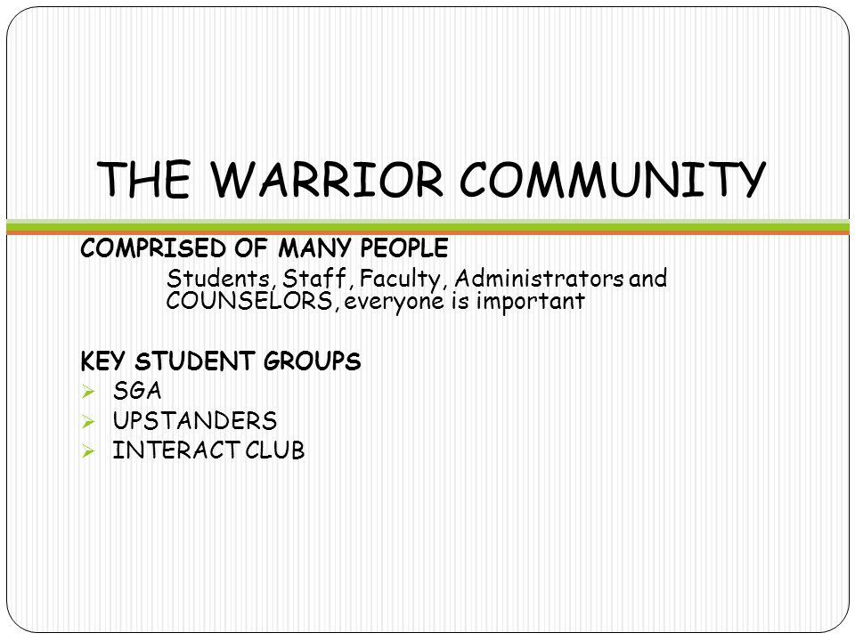 THE WARRIOR COMMUNITY COMPRISED OF MANY PEOPLE Students, Staff, Faculty, Administrators and COUNSELORS, everyone is important KEY STUDENT GROUPS  SGA  UPSTANDERS  INTERACT CLUB