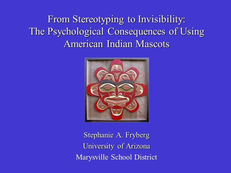 From Stereotyping to Invisibility: The Psychological Consequences of Using American Indian Mascots Stephanie A. Fryberg University of Arizona Marysvil