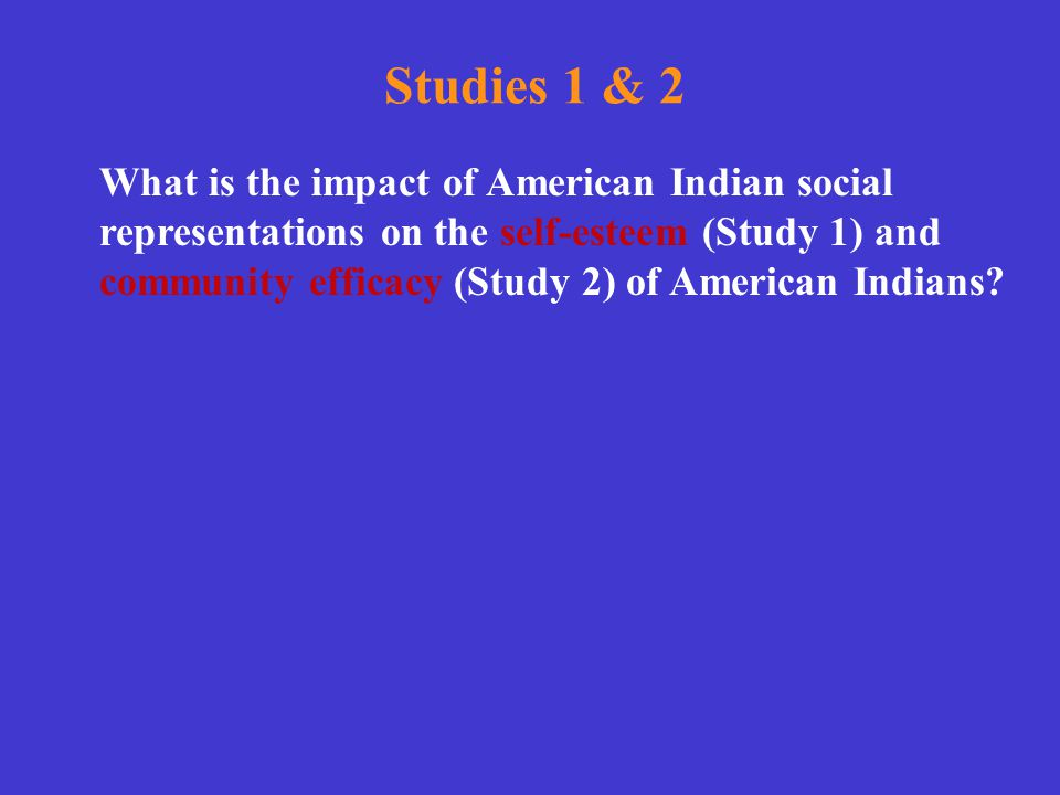 Studies 1 & 2 What is the impact of American Indian social representations on the self-esteem (Study 1) and community efficacy (Study 2) of American I
