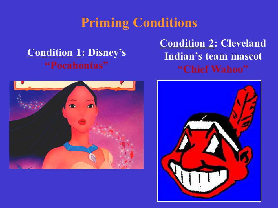 """Priming Conditions Condition 1: Disney's """"Pocahontas"""" Condition 2: Cleveland Indian's team mascot """"Chief Wahoo"""""""
