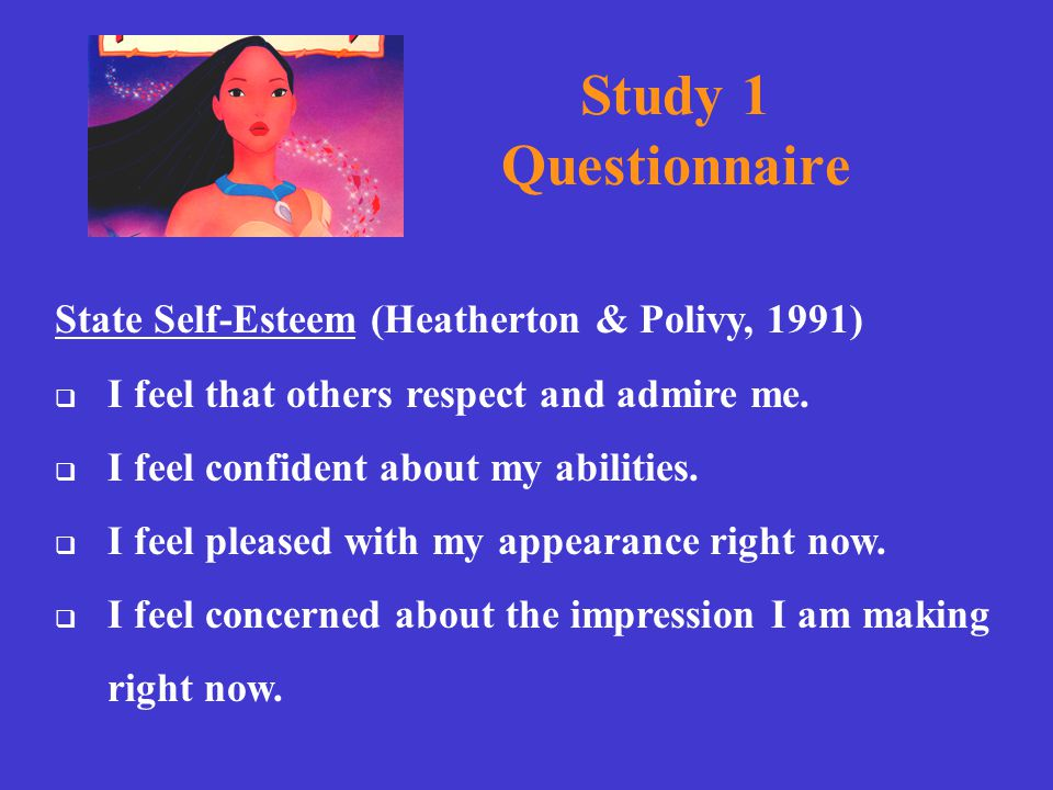 Study 1 Questionnaire State Self-Esteem (Heatherton & Polivy, 1991)  I feel that others respect and admire me.  I feel confident about my abilities.
