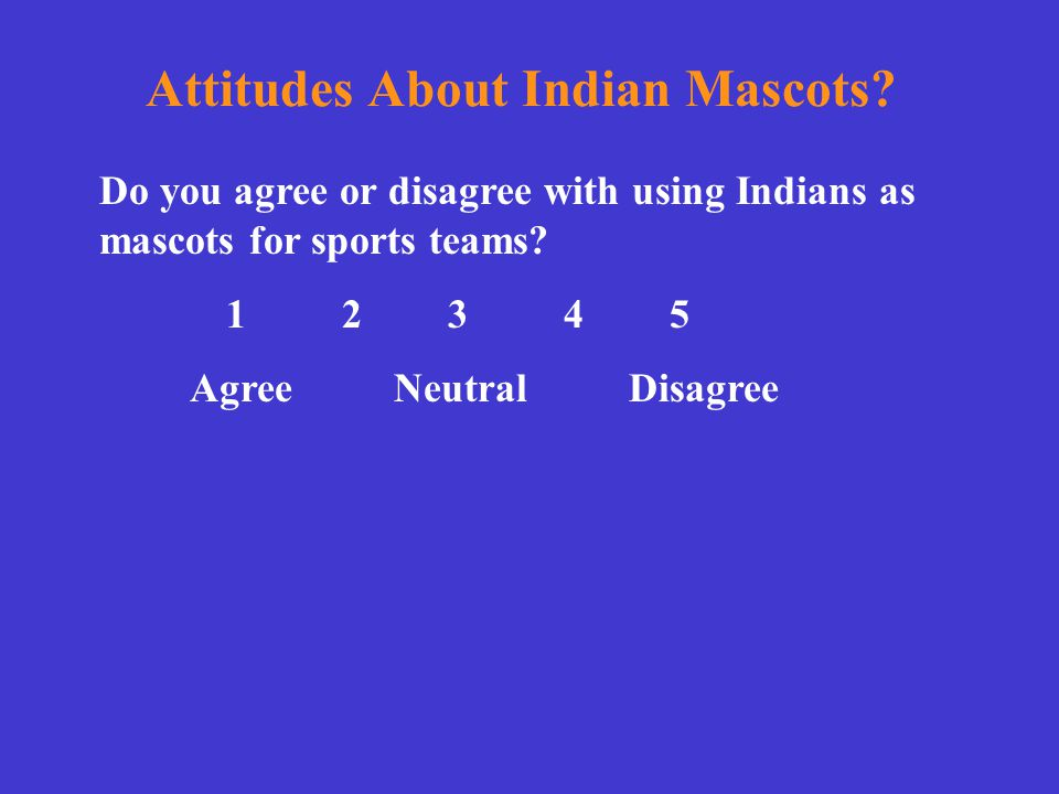 Attitudes About Indian Mascots? Do you agree or disagree with using Indians as mascots for sports teams? 1 2 3 4 5 Agree NeutralDisagree