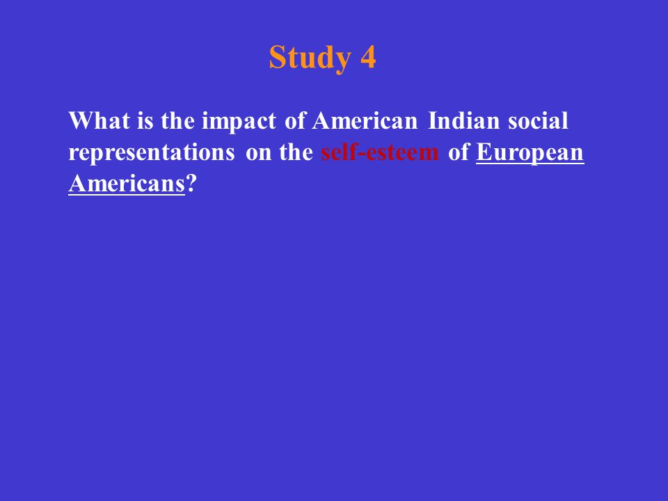 Study 4 What is the impact of American Indian social representations on the self-esteem of European Americans?