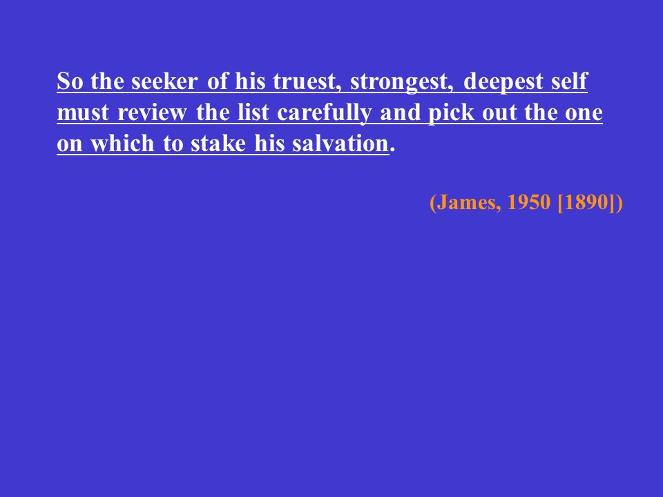 So the seeker of his truest, strongest, deepest self must review the list carefully and pick out the one on which to stake his salvation. (James, 1950