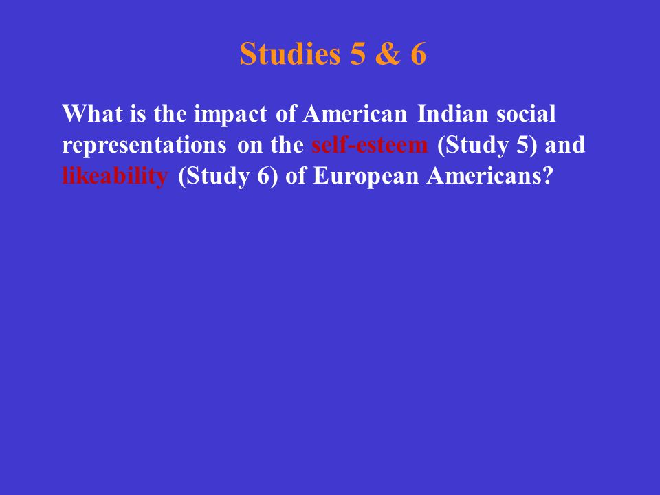 Studies 5 & 6 What is the impact of American Indian social representations on the self-esteem (Study 5) and likeability (Study 6) of European American