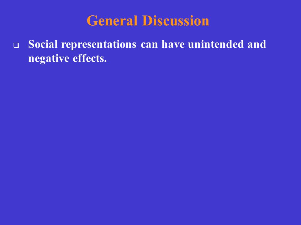 General Discussion  Social representations can have unintended and negative effects.