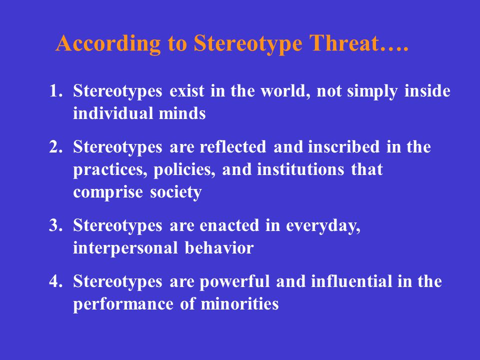 According to Stereotype Threat…. 1.Stereotypes exist in the world, not simply inside individual minds 2.Stereotypes are reflected and inscribed in the