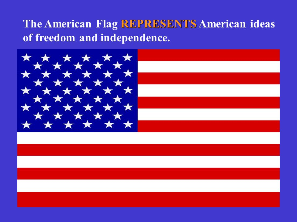 REPRESENTS The American Flag REPRESENTS American ideas of freedom and independence.