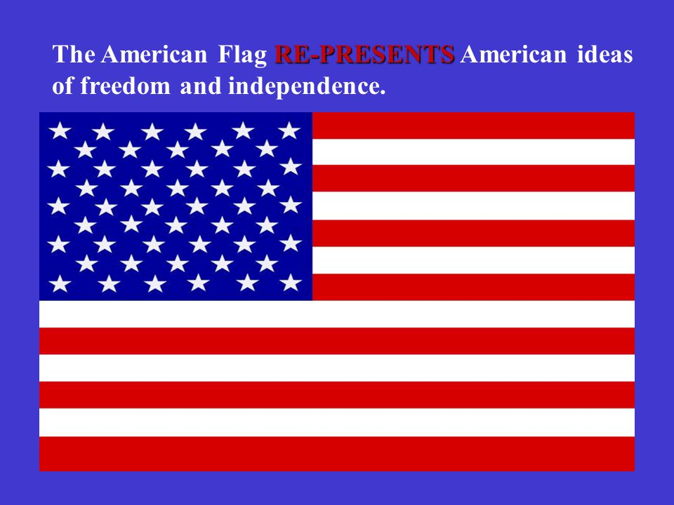 RE-PRESENTS The American Flag RE-PRESENTS American ideas of freedom and independence.