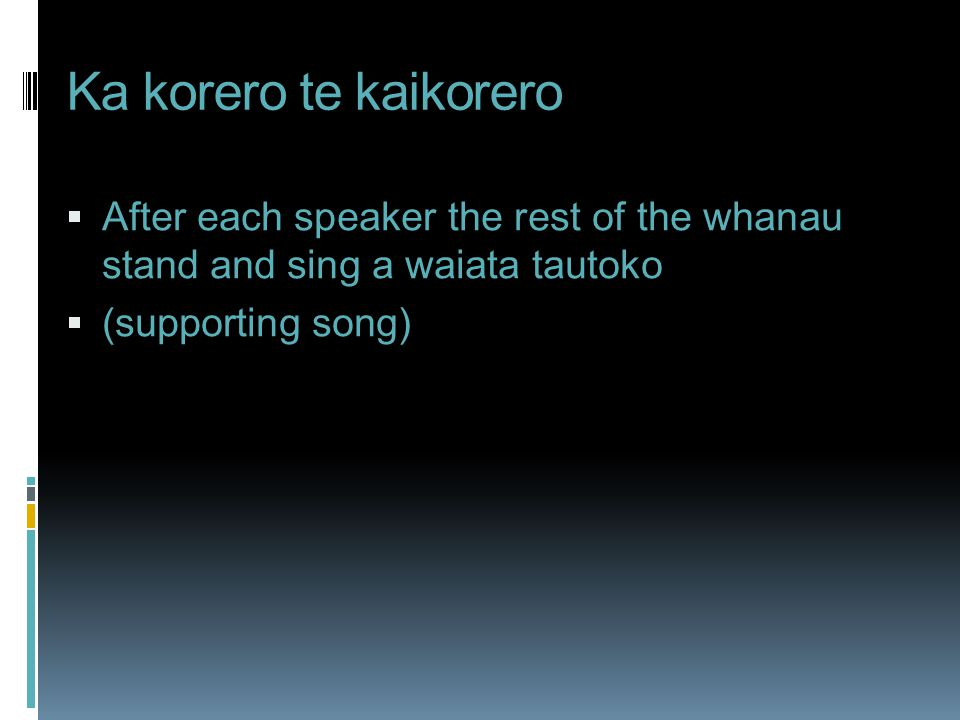 Ka korero te kaikorero  After each speaker the rest of the whanau stand and sing a waiata tautoko  (supporting song)