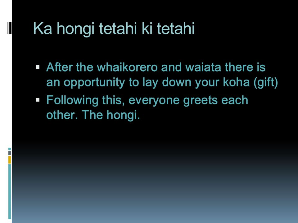 Ka hongi tetahi ki tetahi  After the whaikorero and waiata there is an opportunity to lay down your koha (gift)  Following this, everyone greets each other.