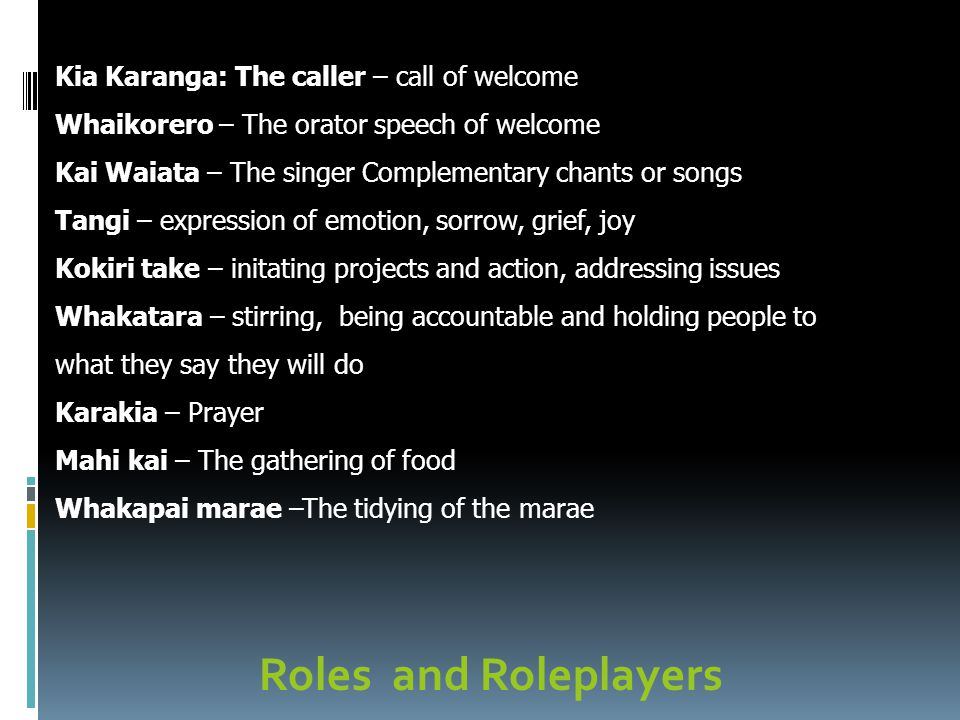 Roles and Roleplayers Kia Karanga: The caller – call of welcome Whaikorero – The orator speech of welcome Kai Waiata – The singer Complementary chants or songs Tangi – expression of emotion, sorrow, grief, joy Kokiri take – initating projects and action, addressing issues Whakatara – stirring, being accountable and holding people to what they say they will do Karakia – Prayer Mahi kai – The gathering of food Whakapai marae –The tidying of the marae