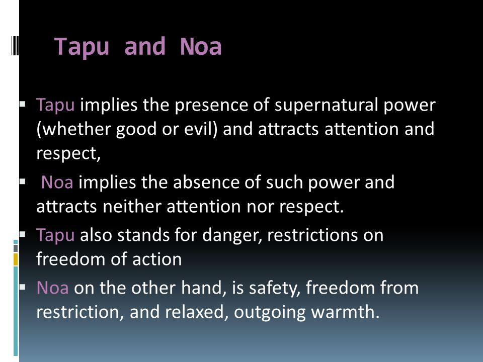 Tapu and Noa  Tapu implies the presence of supernatural power (whether good or evil) and attracts attention and respect,  Noa implies the absence of such power and attracts neither attention nor respect.
