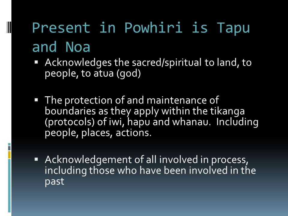 Present in Powhiri is Tapu and Noa  Acknowledges the sacred/spiritual to land, to people, to atua (god)  The protection of and maintenance of boundaries as they apply within the tikanga (protocols) of iwi, hapu and whanau.
