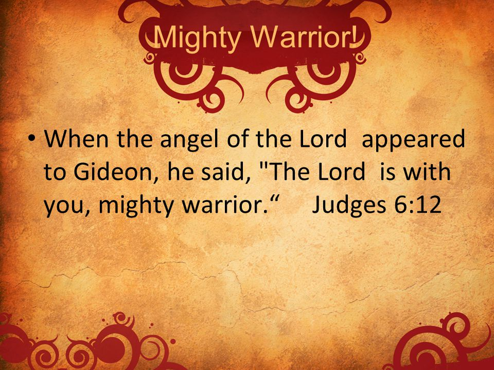 Mighty Warrior! When the angel of the Lord appeared to Gideon, he said,
