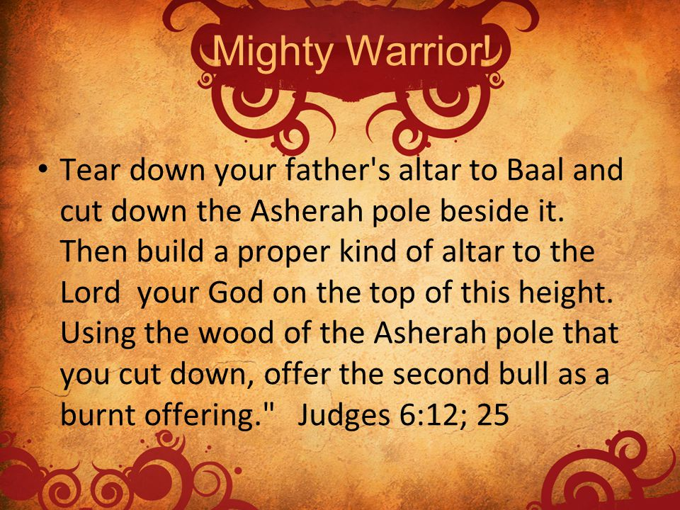 Tear down your father's altar to Baal and cut down the Asherah pole beside it. Then build a proper kind of altar to the Lord your God on the top of th