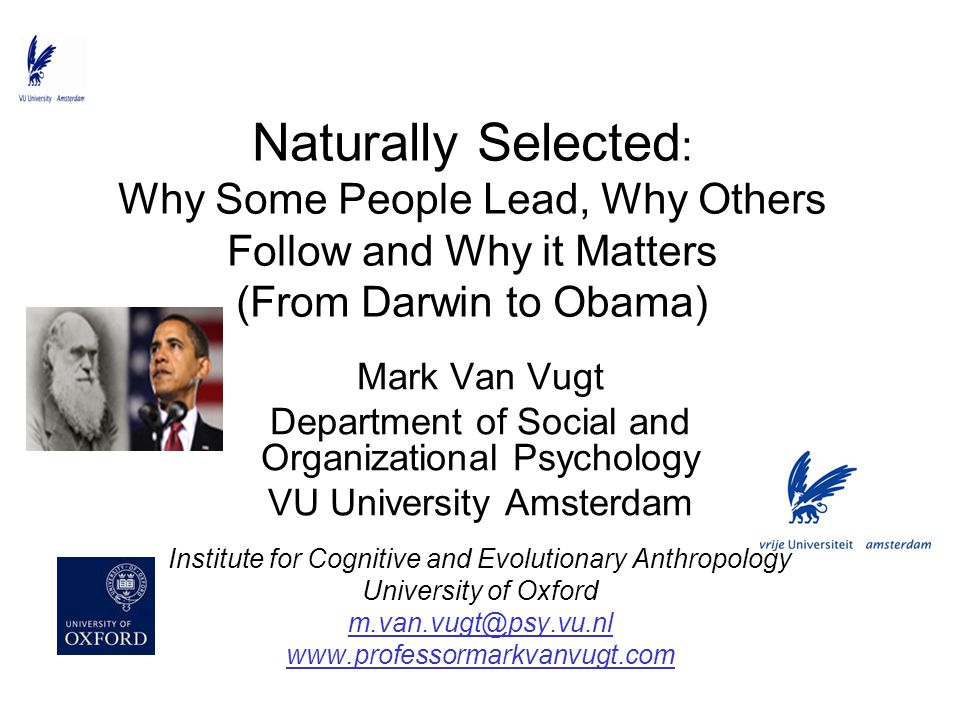 Naturally Selected : Why Some People Lead, Why Others Follow and Why it Matters (From Darwin to Obama) Mark Van Vugt Department of Social and Organiza