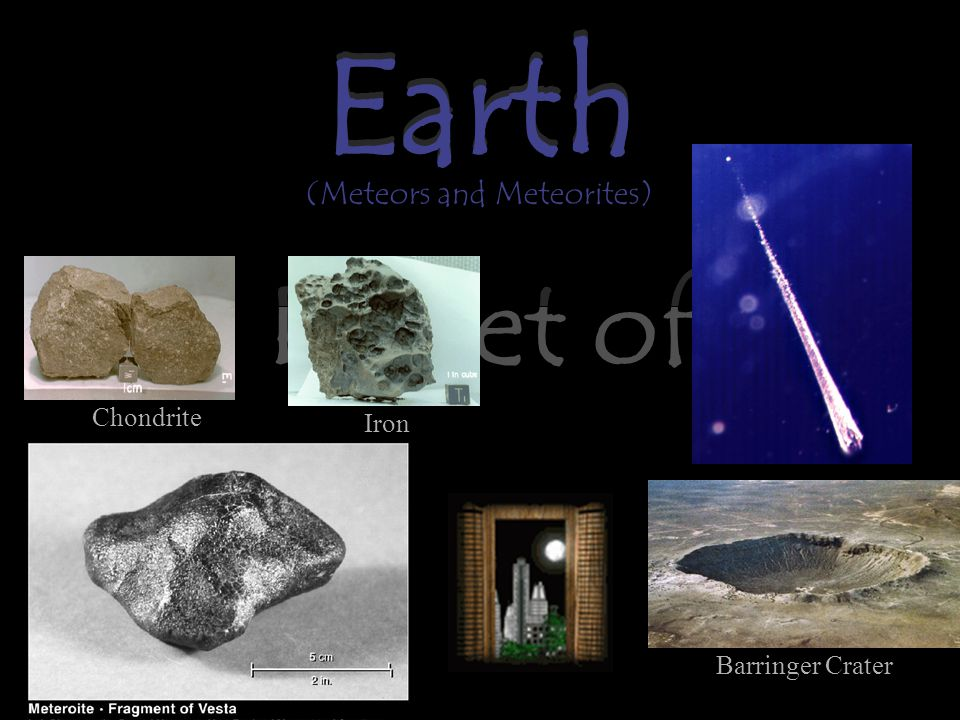 Earth The Planet of Life Earth (Meteors and Meteorites) Barringer Crater Chondrite Iron