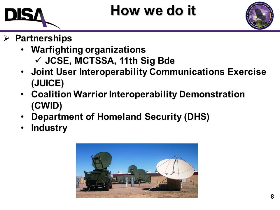 8 How we do it  Partnerships Warfighting organizations JCSE, MCTSSA, 11th Sig Bde Joint User Interoperability Communications Exercise (JUICE) Coalition Warrior Interoperability Demonstration (CWID) Department of Homeland Security (DHS) Industry