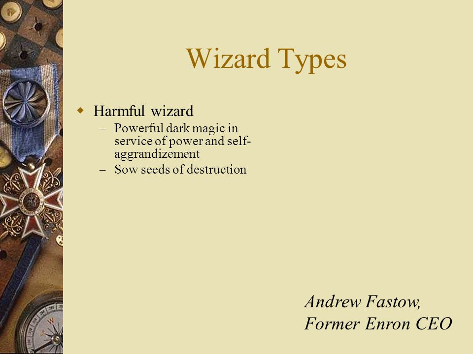Wizard Types  Harmful wizard – Powerful dark magic in service of power and self- aggrandizement – Sow seeds of destruction Andrew Fastow, Former Enron CEO