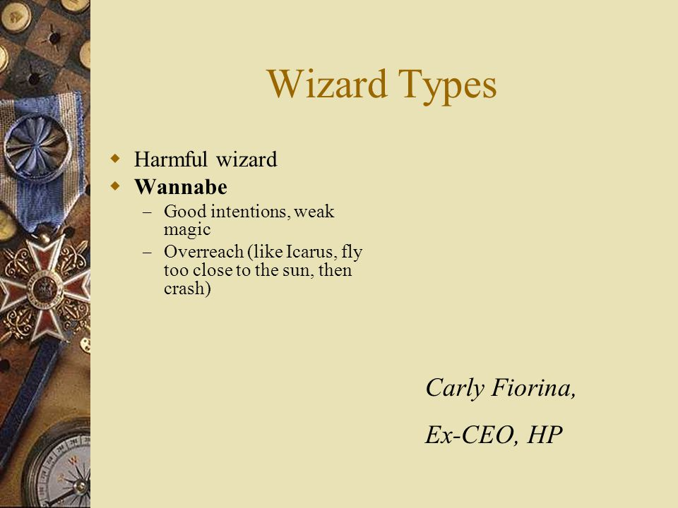 Wizard Types  Harmful wizard  Wannabe – Good intentions, weak magic – Overreach (like Icarus, fly too close to the sun, then crash) Carly Fiorina, E