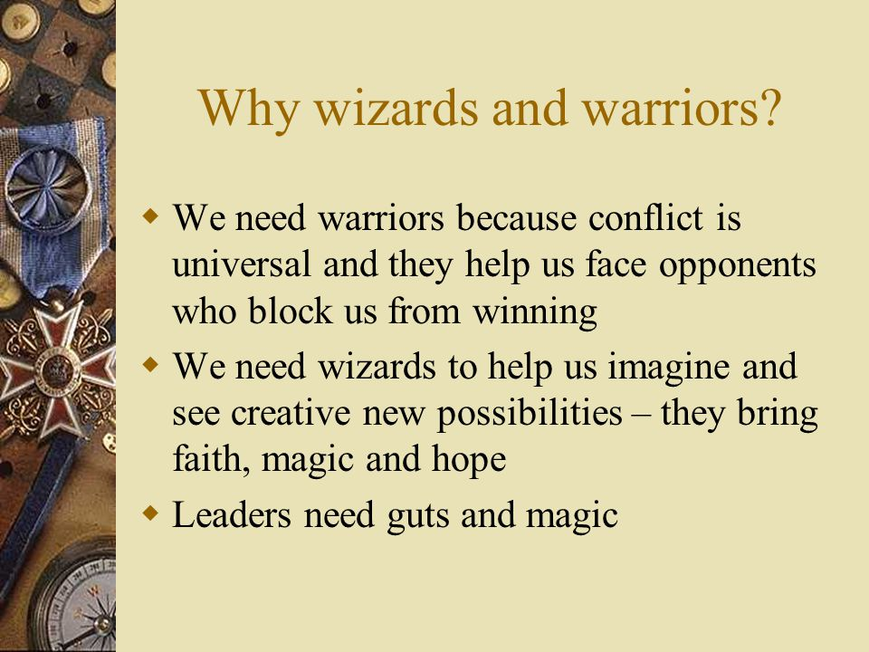 How Wizards Work  Show people new possibilities  Take people to a deeper, more inspiring, magical world  Find hidden paths to the grail  Challenge people to elevate dreams and find faith in their pursuit