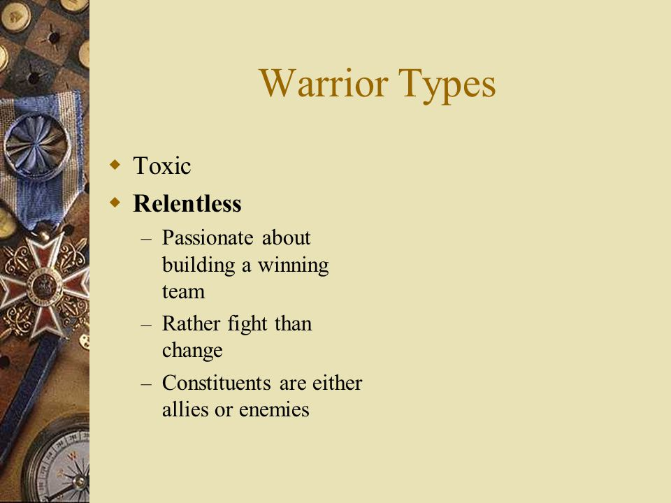 Warrior Types  Toxic  Relentless – Passionate about building a winning team – Rather fight than change – Constituents are either allies or enemies