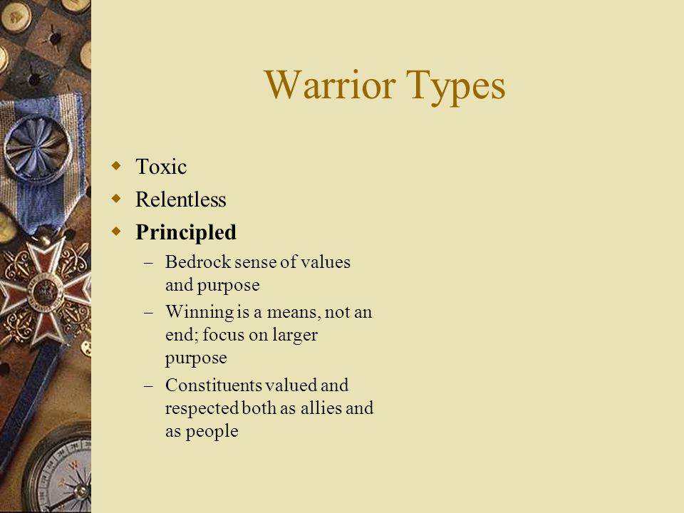 Warrior Types  Toxic  Relentless  Principled – Bedrock sense of values and purpose – Winning is a means, not an end; focus on larger purpose – Cons